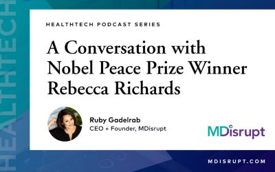 Healthtech Entrepreneurs: The World Needs You. A Conversation between MDisrupt CEO Ruby Gadelrab and Nobel Peace Prize Winner Rebecca Richards